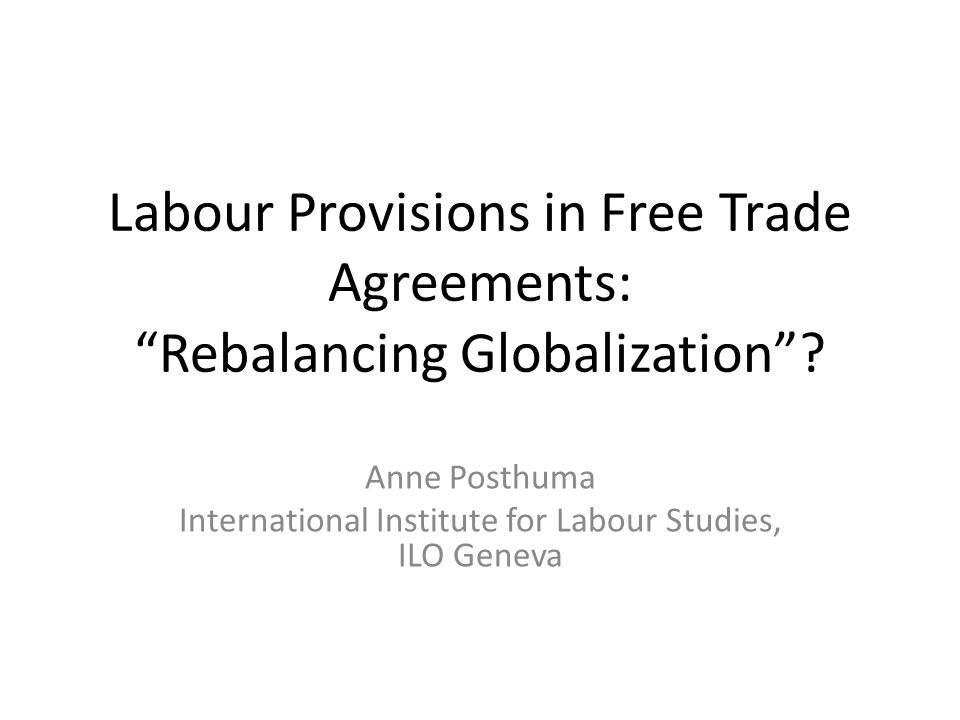 """Labour Provisions in Free Trade Agreements: """"Rebalancing Globalization""""? Anne Posthuma International Institute for Labour Studies, ILO Geneva"""