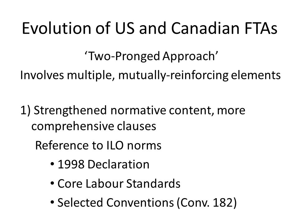 Evolution of US and Canadian FTAs 'Two-Pronged Approach' Involves multiple, mutually-reinforcing elements 1) Strengthened normative content, more comp