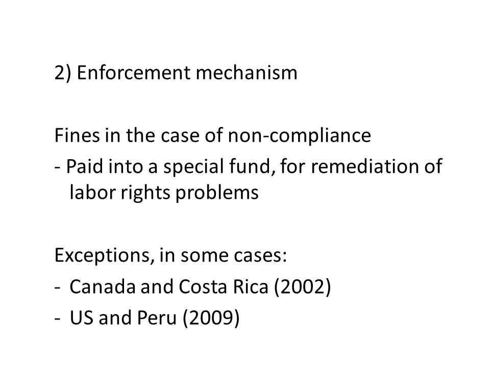 2) Enforcement mechanism Fines in the case of non-compliance - Paid into a special fund, for remediation of labor rights problems Exceptions, in some