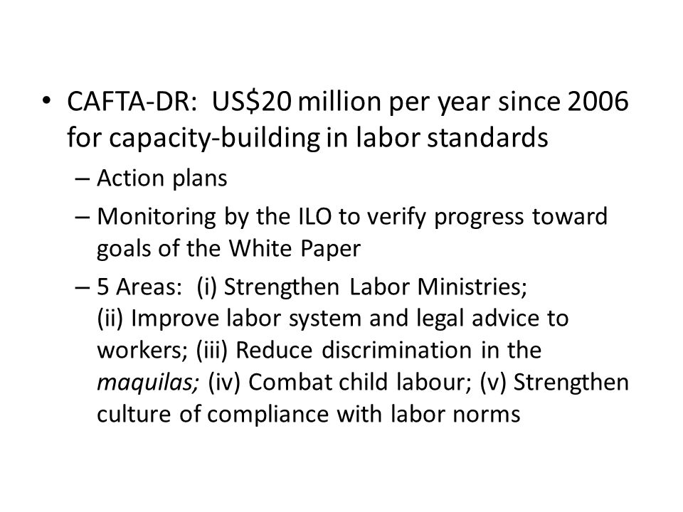 CAFTA-DR: US$20 million per year since 2006 for capacity-building in labor standards – Action plans – Monitoring by the ILO to verify progress toward