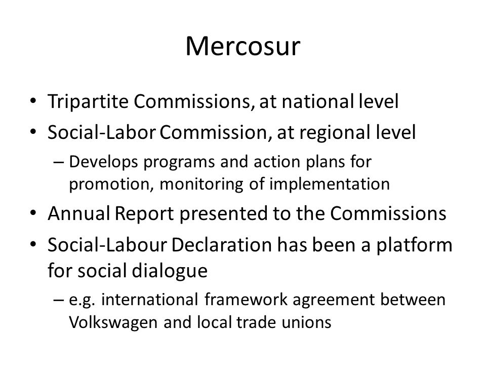 Mercosur Tripartite Commissions, at national level Social-Labor Commission, at regional level – Develops programs and action plans for promotion, moni