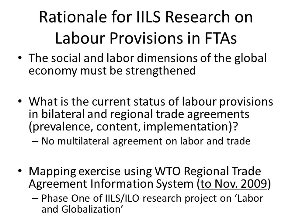 Diversity in Location of Labor Provisions Labor provisions as a side agreement or MoU – Chile-China Trade Agreement, and Trans- Pacific Partnership Agreement Labor provisions in the body of the text – Taiwan-Nicaragua Trade Agreement