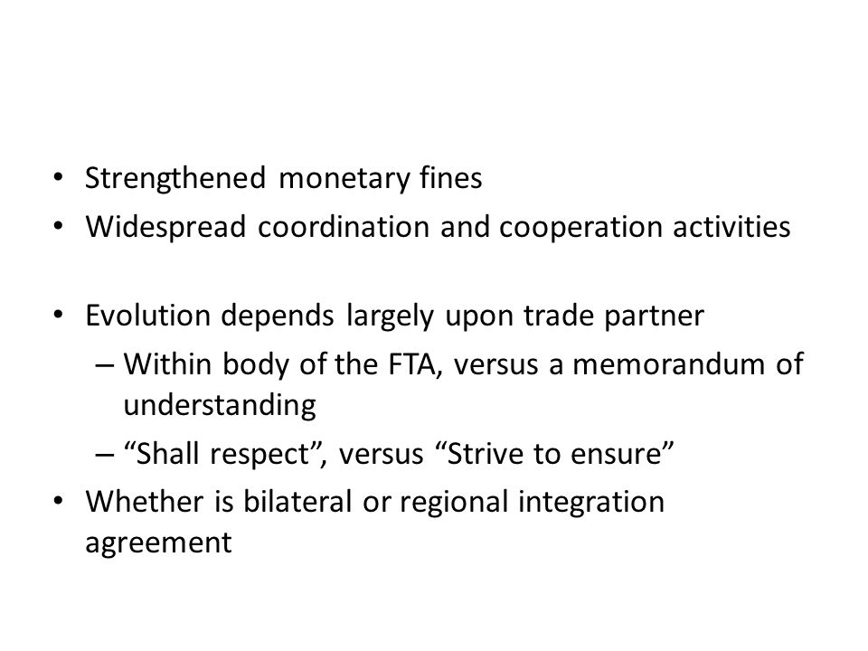 Strengthened monetary fines Widespread coordination and cooperation activities Evolution depends largely upon trade partner – Within body of the FTA,