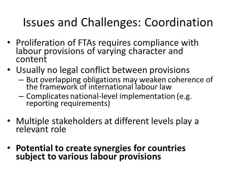 Issues and Challenges: Coordination Proliferation of FTAs requires compliance with labour provisions of varying character and content Usually no legal