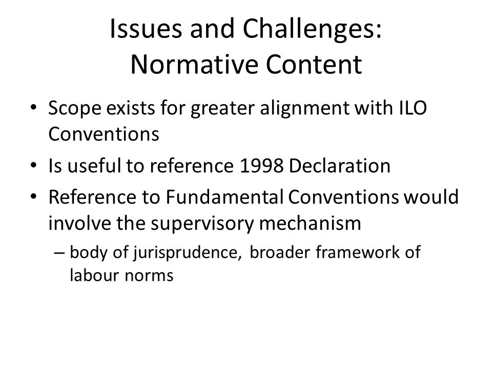 Issues and Challenges: Normative Content Scope exists for greater alignment with ILO Conventions Is useful to reference 1998 Declaration Reference to