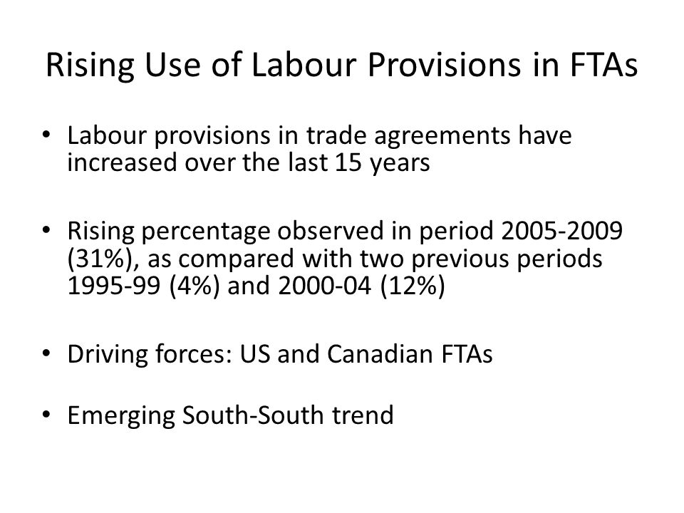 LAC Regional Trade Agreements Conceived not just as FTA, but as basis for regional economic integration No sanctions Social counter-weight to regional integration (but not integral part of the trade policy) Reference to 1998 Declaration and Core Labour Standards Framework for labour cooperation & monitoring provided