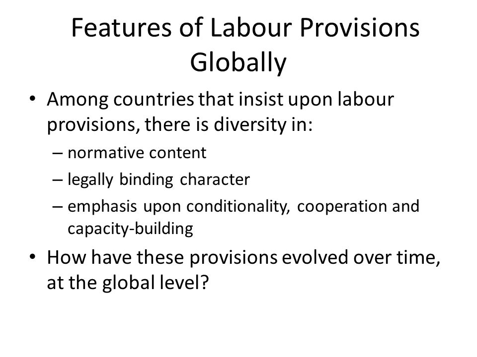 Features of Labour Provisions Globally Among countries that insist upon labour provisions, there is diversity in: – normative content – legally bindin