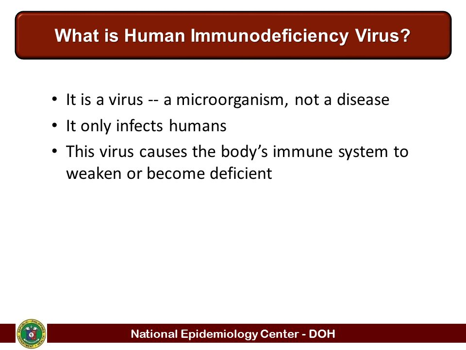 National Epidemiology Center - DOH What is Human Immunodeficiency Virus? It is a virus -- a microorganism, not a disease It only infects humans This v