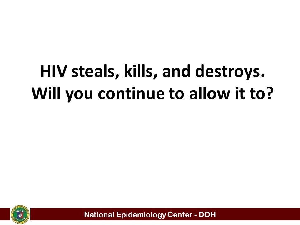 National Epidemiology Center - DOH HIV steals, kills, and destroys. Will you continue to allow it to?