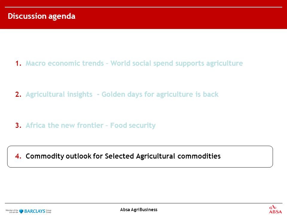 Absa AgriBusiness Discussion agenda 1.Macro economic trends – World social spend supports agriculture 2.Agricultural insights - Golden days for agriculture is back 3.Africa the new frontier – Food security 4.Commodity outlook for Selected Agricultural commodities