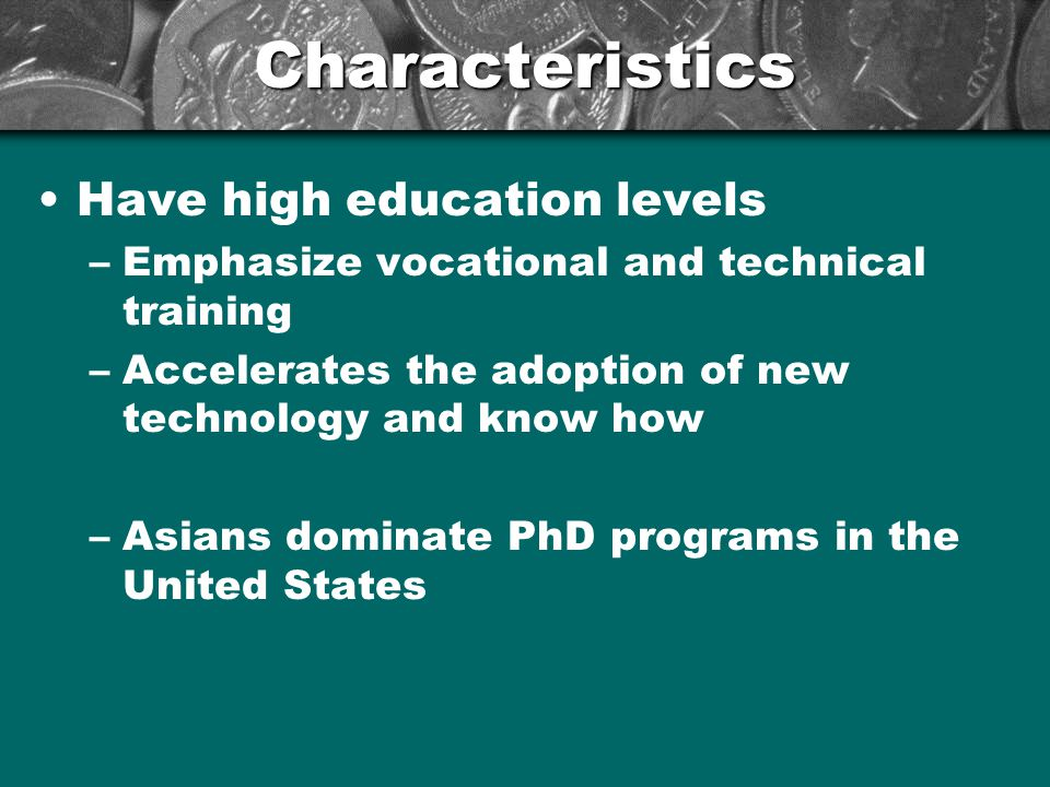 Characteristics Have high education levels –Emphasize vocational and technical training –Accelerates the adoption of new technology and know how –Asia