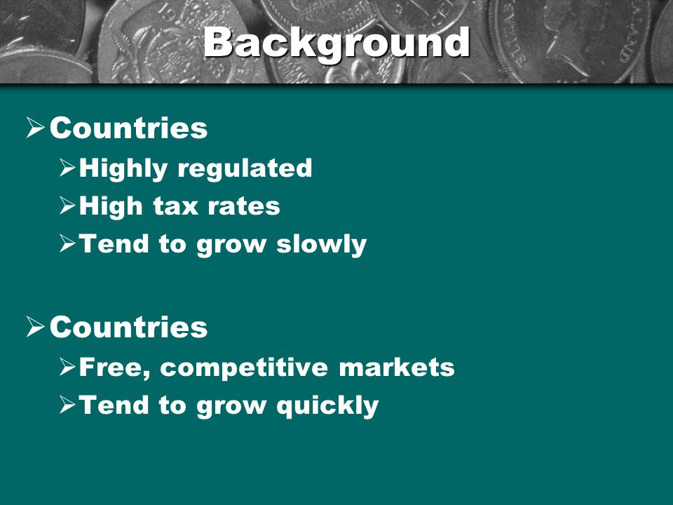 Background  Countries  Highly regulated  High tax rates  Tend to grow slowly  Countries  Free, competitive markets  Tend to grow quickly