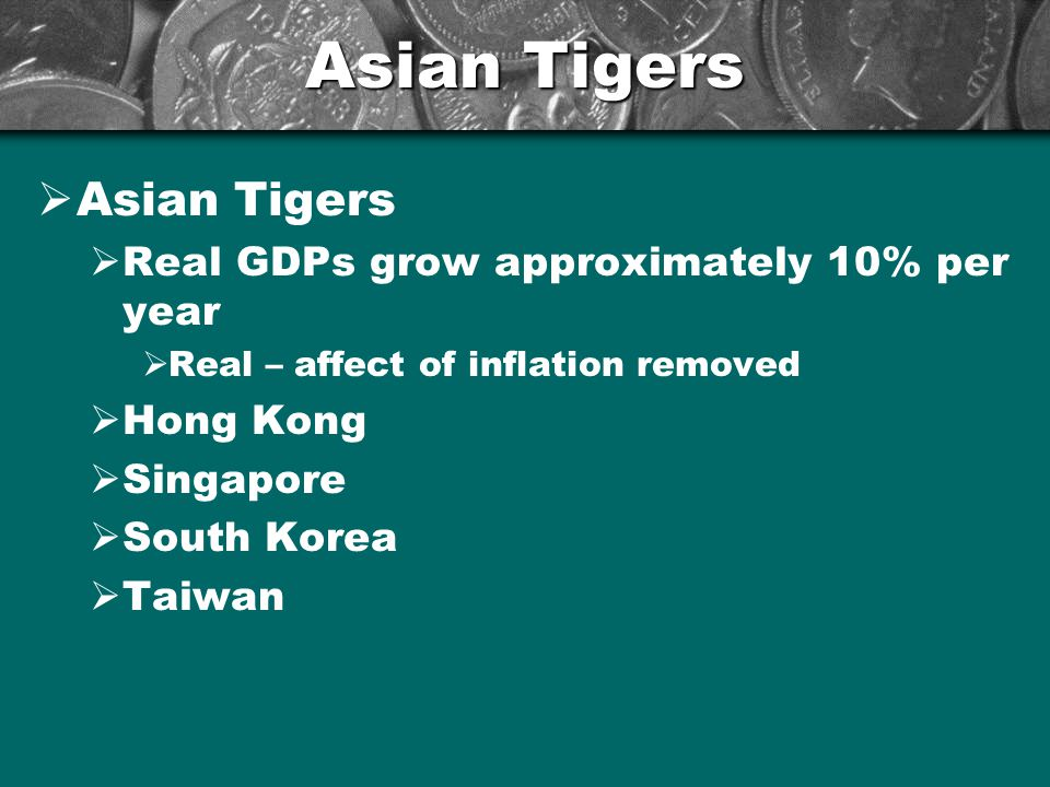 Asian Tigers  Asian Tigers  Real GDPs grow approximately 10% per year  Real – affect of inflation removed  Hong Kong  Singapore  South Korea  T