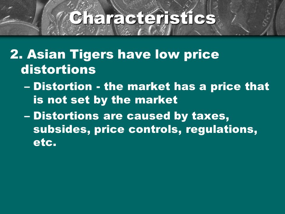 Characteristics 2. Asian Tigers have low price distortions –Distortion - the market has a price that is not set by the market –Distortions are caused