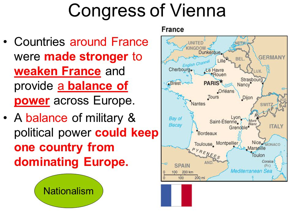 Congress of Vienna Countries around France were made stronger to weaken France and provide a balance of power across Europe. A balance of military & p