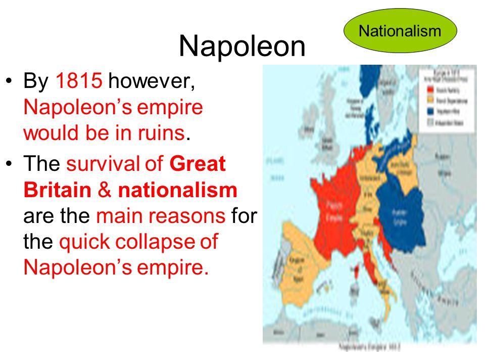 Napoleon By 1815 however, Napoleon's empire would be in ruins. The survival of Great Britain & nationalism are the main reasons for the quick collapse