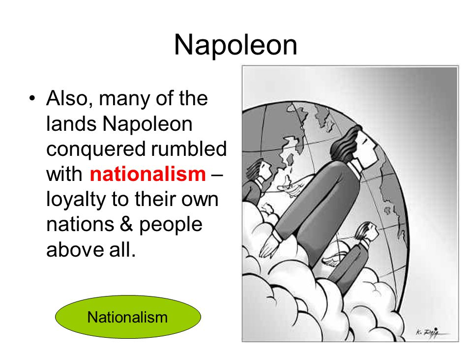 Napoleon Also, many of the lands Napoleon conquered rumbled with nationalism – loyalty to their own nations & people above all. Nationalism