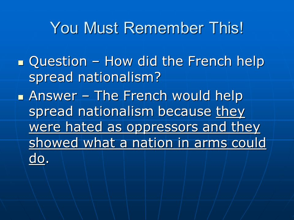 You Must Remember This! Question – How did the French help spread nationalism? Question – How did the French help spread nationalism? Answer – The Fre