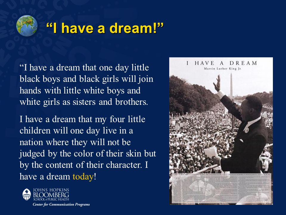 I have a dream! I have a dream that one day little black boys and black girls will join hands with little white boys and white girls as sisters and brothers.