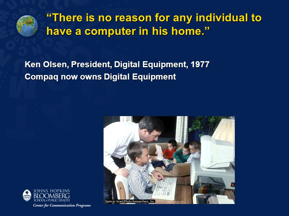 There is no reason for any individual to have a computer in his home. Ken Olsen, President, Digital Equipment, 1977 Compaq now owns Digital Equipment