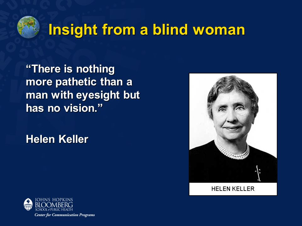 Insight from a blind woman There is nothing more pathetic than a man with eyesight but has no vision. Helen Keller