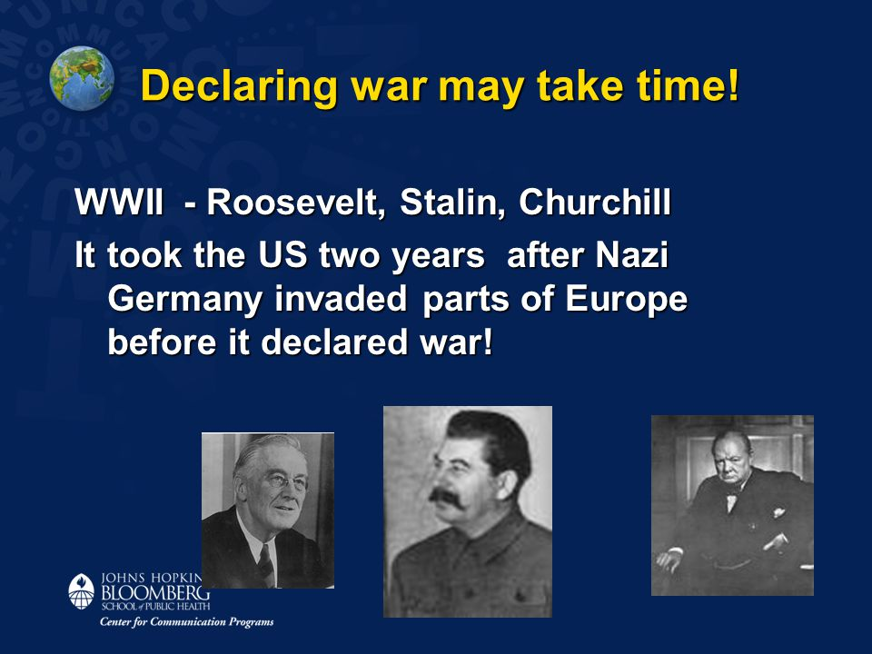 Declaring war may take time! WWII - Roosevelt, Stalin, Churchill It took the US two years after Nazi Germany invaded parts of Europe before it declare