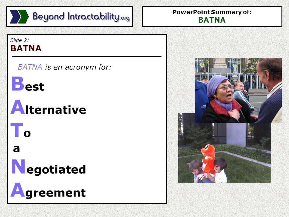 Slide 2 : BATNA BATNA is an acronym for: B est A lternative T o a N egotiated A greement PowerPoint Summary of: BATNA