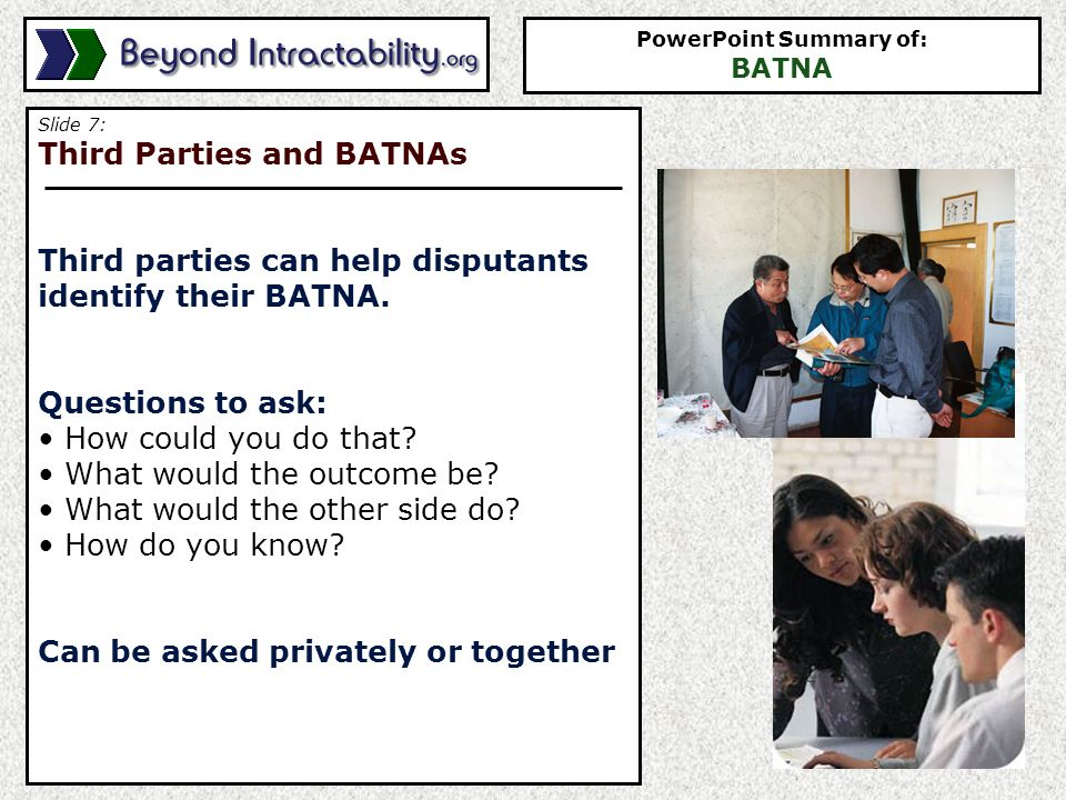 Slide 7: Third Parties and BATNAs Third parties can help disputants identify their BATNA.