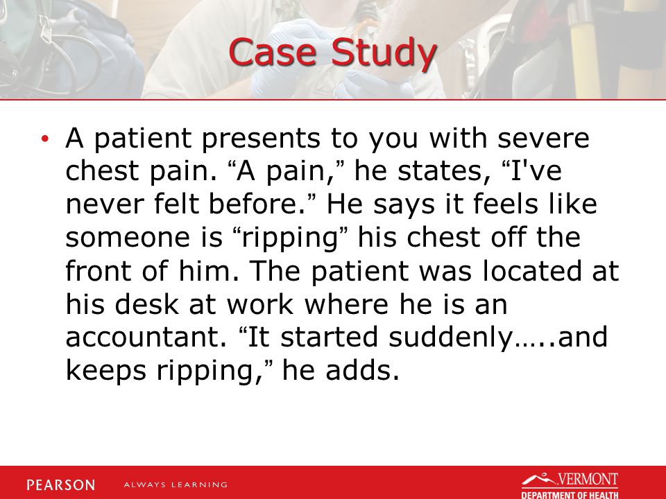 """Case Study A patient presents to you with severe chest pain. """"A pain,"""" he states, """"I've never felt before."""" He says it feels like someone is """"ripping"""""""