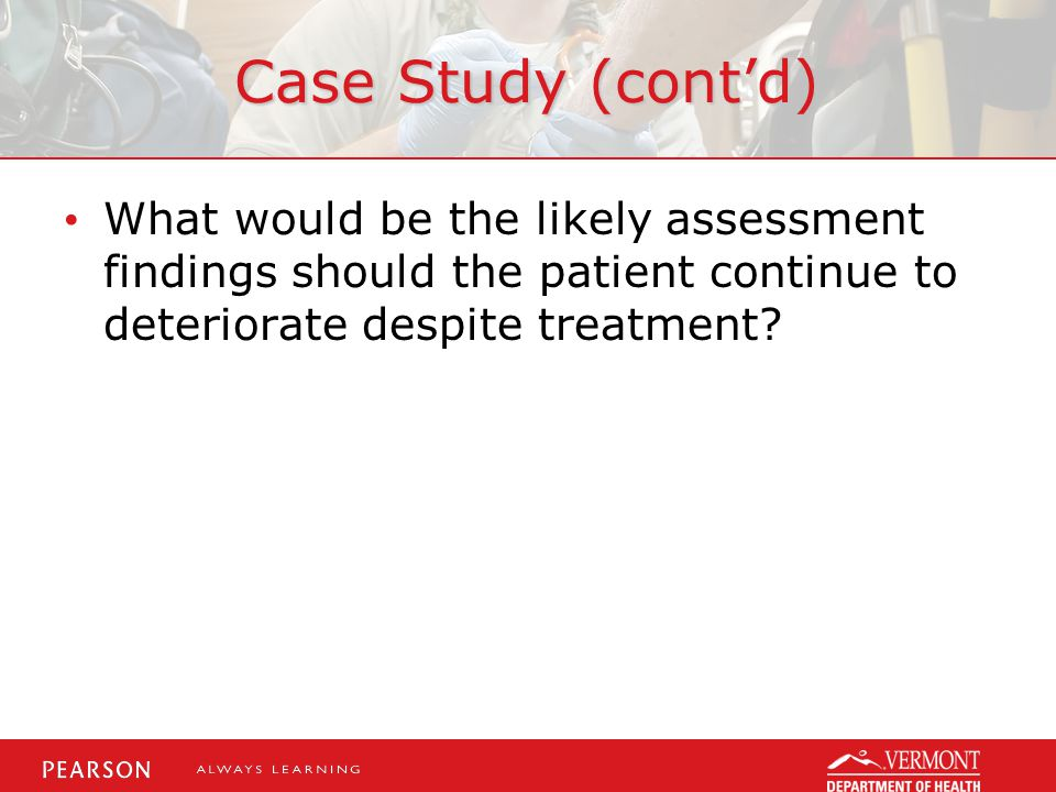 Case Study (cont'd) What would be the likely assessment findings should the patient continue to deteriorate despite treatment?