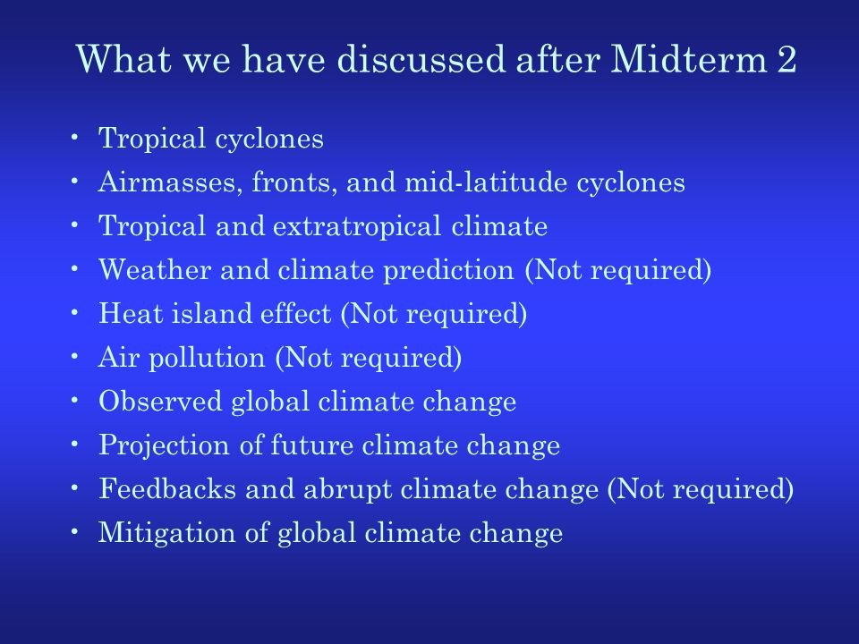 What we have discussed after Midterm 2 Tropical cyclones Airmasses, fronts, and mid-latitude cyclones Tropical and extratropical climate Weather and climate prediction (Not required) Heat island effect (Not required) Air pollution (Not required) Observed global climate change Projection of future climate change Feedbacks and abrupt climate change (Not required) Mitigation of global climate change