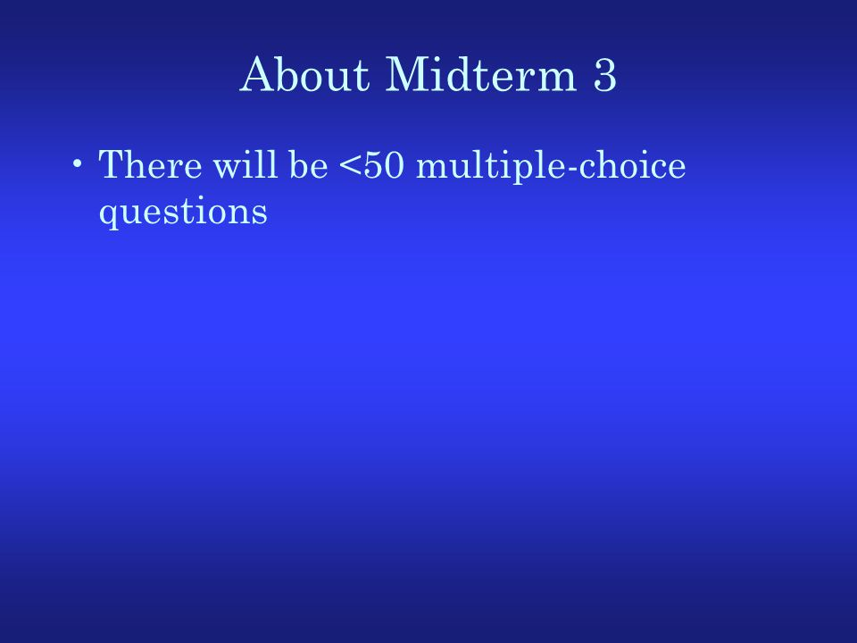 About Midterm 3 There will be <50 multiple-choice questions