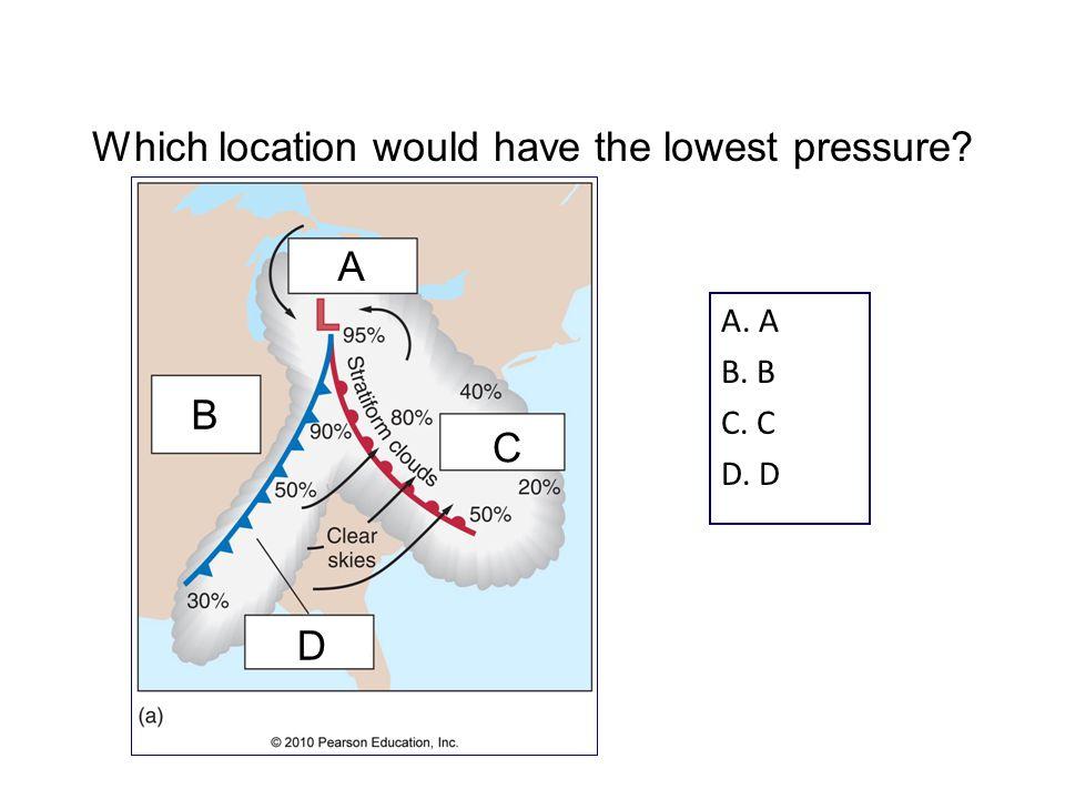 A. A B. B C. C D. D Which location would have the lowest pressure A C B D