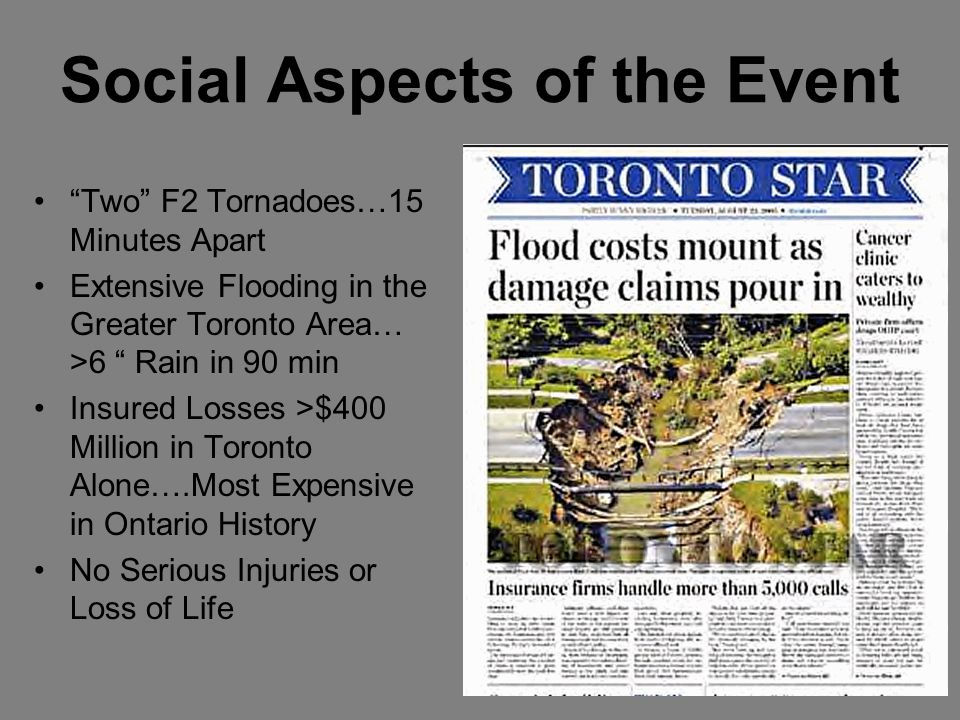 Social Aspects of the Event Two F2 Tornadoes…15 Minutes Apart Extensive Flooding in the Greater Toronto Area… >6 Rain in 90 min Insured Losses >$400 Million in Toronto Alone….Most Expensive in Ontario History No Serious Injuries or Loss of Life