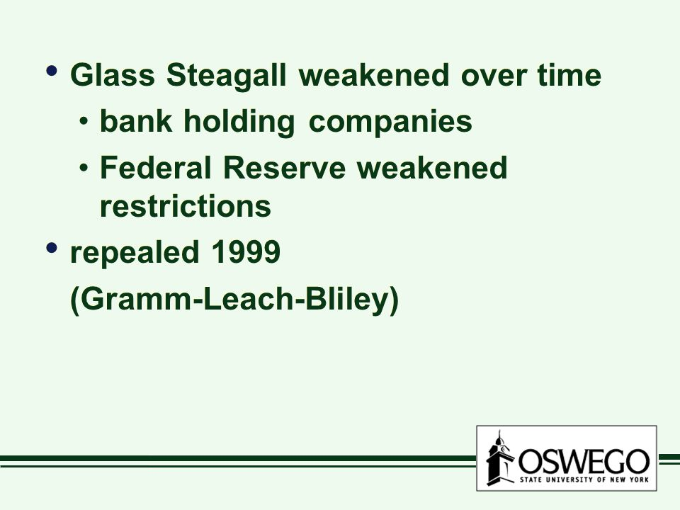 Glass Steagall weakened over time bank holding companies Federal Reserve weakened restrictions repealed 1999 (Gramm-Leach-Bliley) Glass Steagall weake