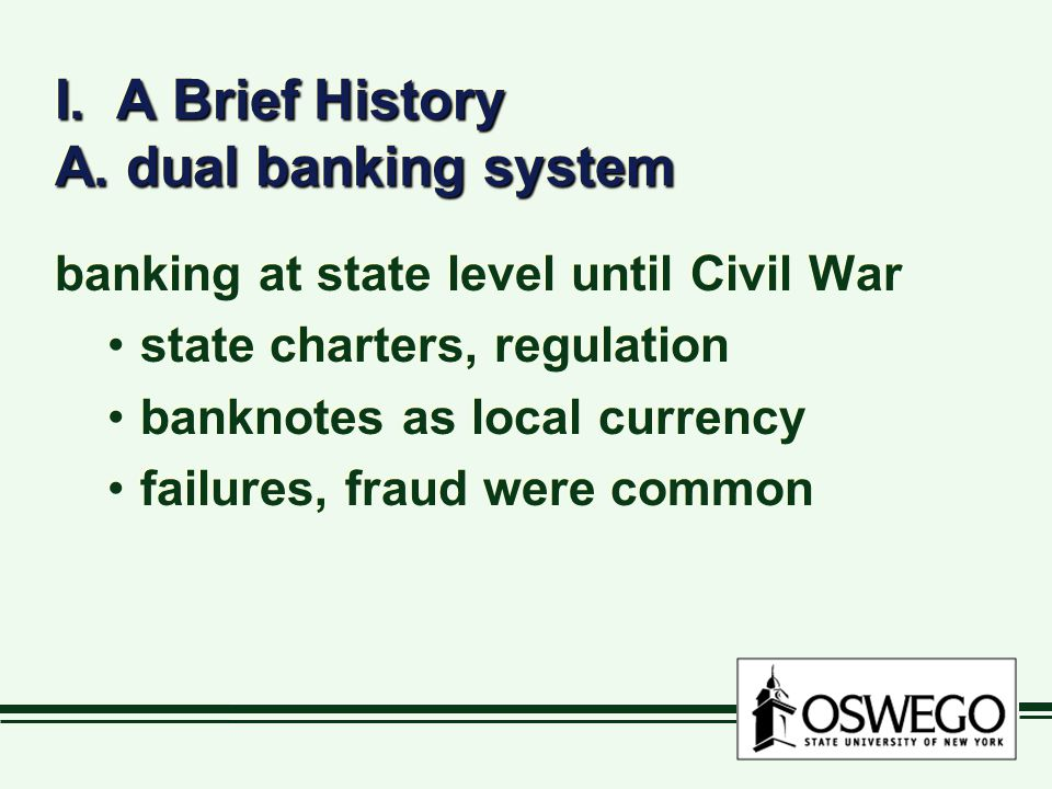 I. A Brief History A. dual banking system banking at state level until Civil War state charters, regulation banknotes as local currency failures, frau