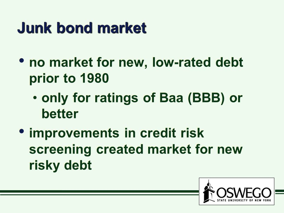 Junk bond market no market for new, low-rated debt prior to 1980 only for ratings of Baa (BBB) or better improvements in credit risk screening created