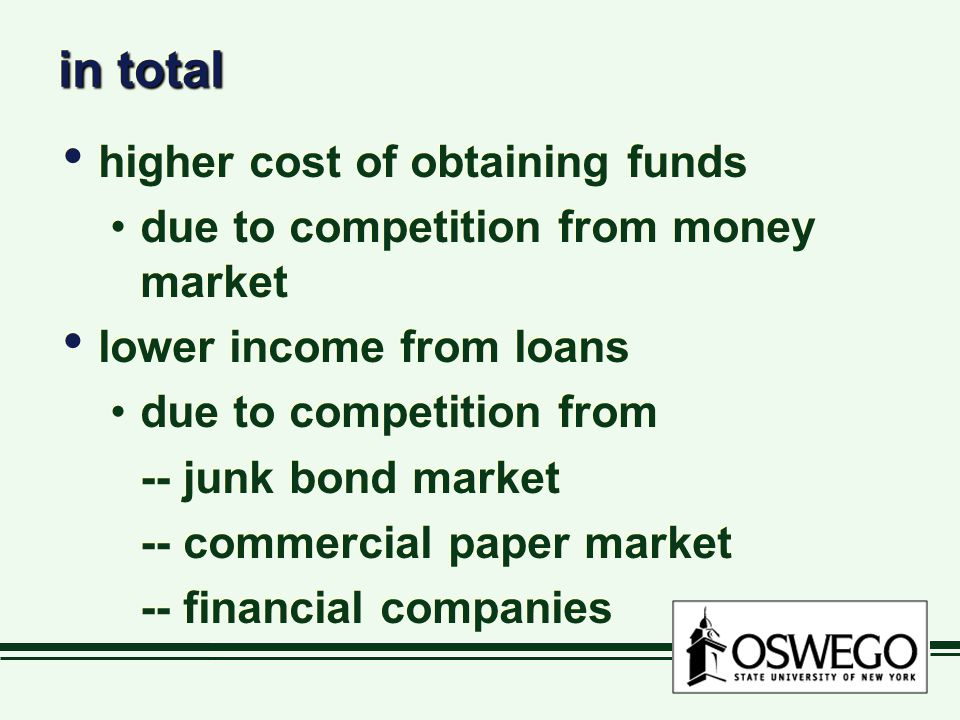in total higher cost of obtaining funds due to competition from money market lower income from loans due to competition from -- junk bond market -- co