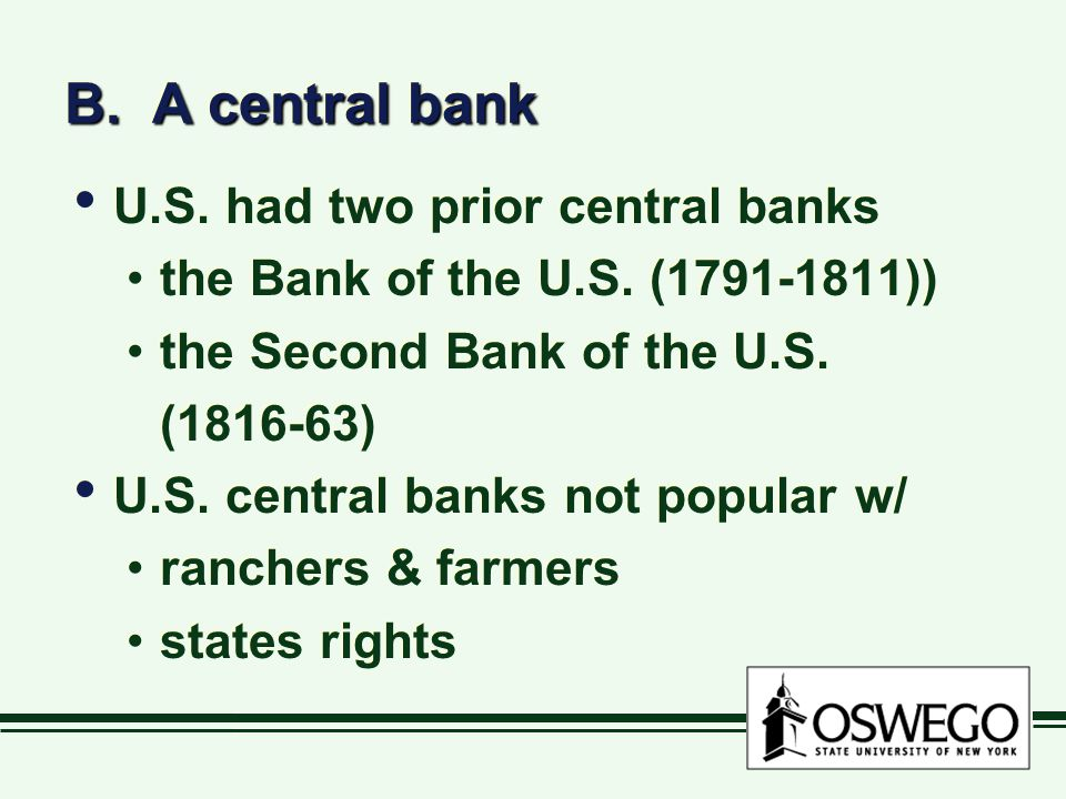 B. A central bank U.S. had two prior central banks the Bank of the U.S. (1791-1811)) the Second Bank of the U.S. (1816-63) U.S. central banks not popu