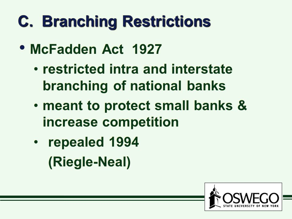 C. Branching Restrictions McFadden Act 1927 restricted intra and interstate branching of national banks meant to protect small banks & increase compet