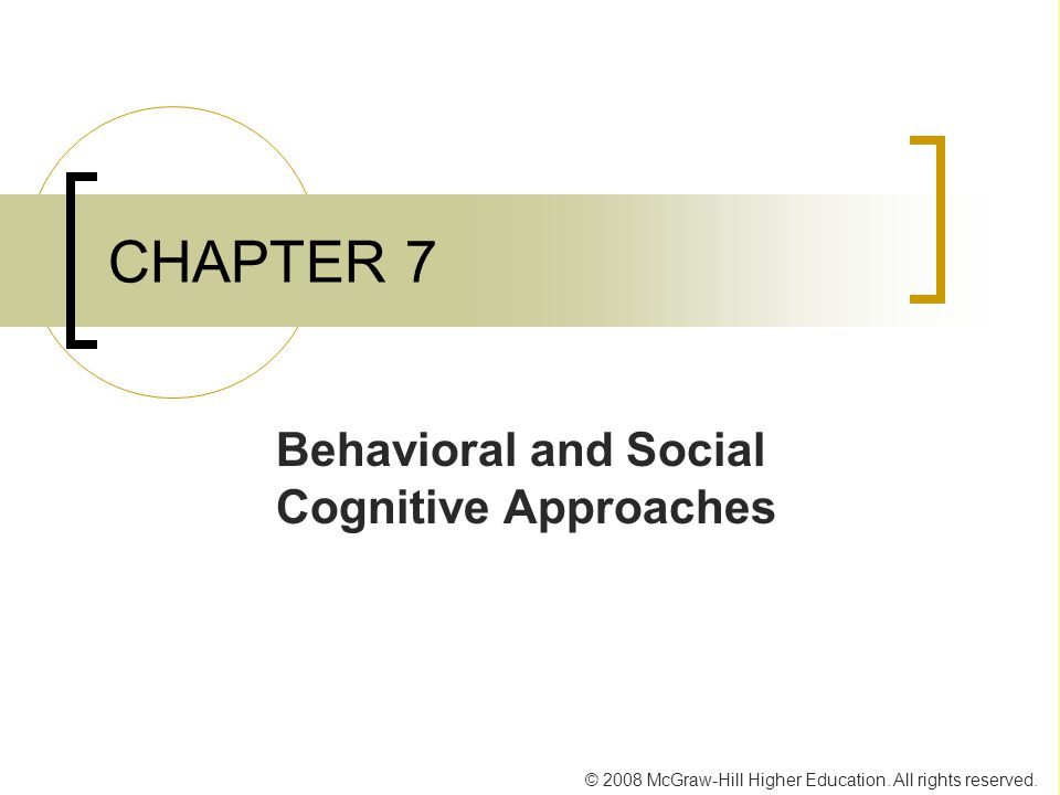 © 2008 McGraw-Hill Higher Education. All rights reserved. CHAPTER 7 Behavioral and Social Cognitive Approaches