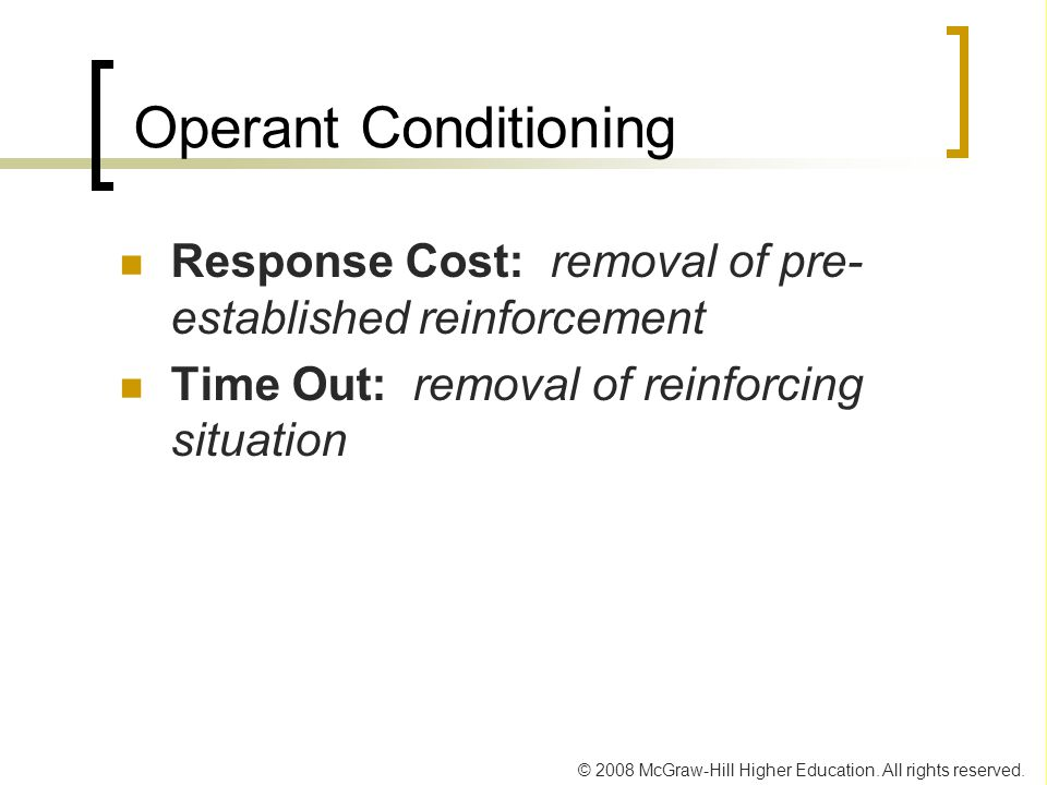 © 2008 McGraw-Hill Higher Education. All rights reserved. Operant Conditioning Response Cost: removal of pre- established reinforcement Time Out: remo