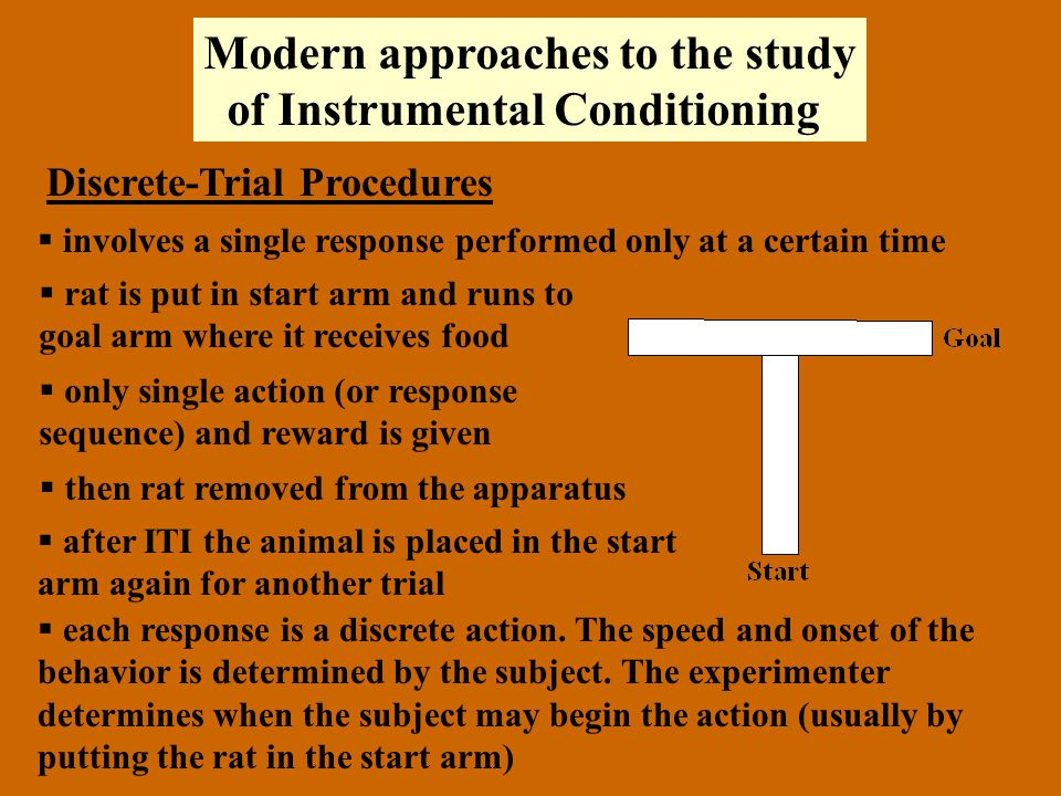 Modern approaches to the study of Instrumental Conditioning Discrete-Trial Procedures  involves a single response performed only at a certain time  rat is put in start arm and runs to goal arm where it receives food  only single action (or response sequence) and reward is given  then rat removed from the apparatus  after ITI the animal is placed in the start arm again for another trial  each response is a discrete action.