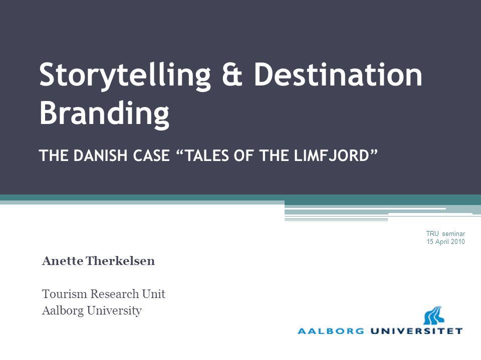 Storytelling & Destination Branding THE DANISH CASE TALES OF THE LIMFJORD Anette Therkelsen Tourism Research Unit Aalborg University TRU seminar 15 April 2010