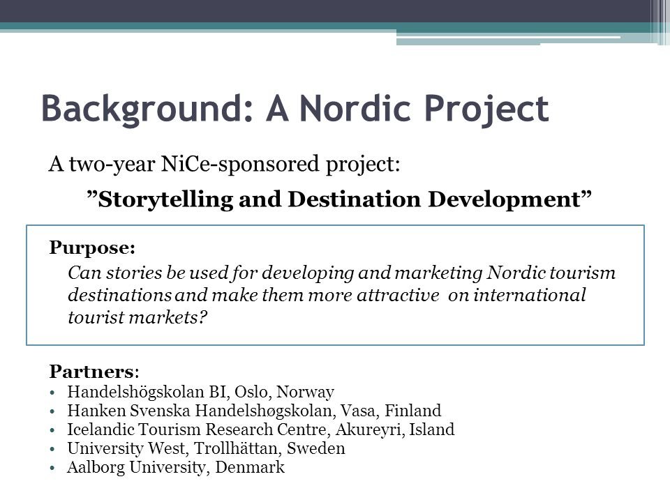 "Background: A Nordic Project A two-year NiCe-sponsored project: ""Storytelling and Destination Development"" Purpose: Can stories be used for developing"