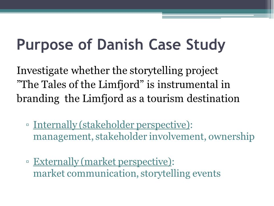 Purpose of Danish Case Study Investigate whether the storytelling project The Tales of the Limfjord is instrumental in branding the Limfjord as a tourism destination ▫Internally (stakeholder perspective): management, stakeholder involvement, ownership ▫Externally (market perspective): market communication, storytelling events