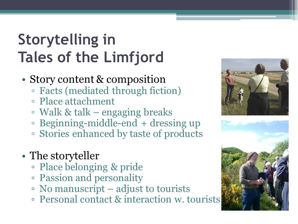 Storytelling in Tales of the Limfjord Story content & composition ▫Facts (mediated through fiction) ▫Place attachment ▫Walk & talk – engaging breaks ▫Beginning-middle-end + dressing up ▫Stories enhanced by taste of products The storyteller ▫Place belonging & pride ▫Passion and personality ▫No manuscript – adjust to tourists ▫Personal contact & interaction w.