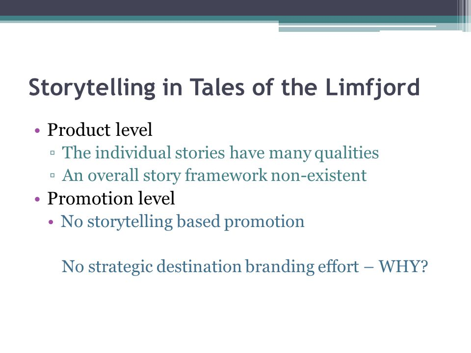 Storytelling in Tales of the Limfjord Product level ▫The individual stories have many qualities ▫An overall story framework non-existent Promotion level No storytelling based promotion No strategic destination branding effort – WHY