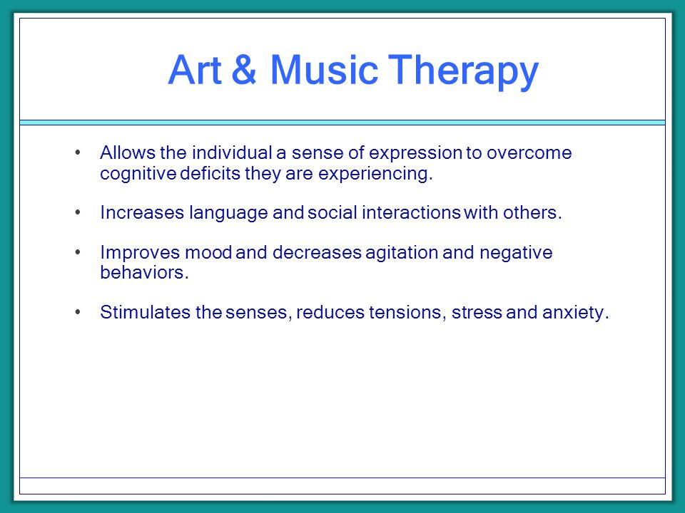 Art & Music Therapy Allows the individual a sense of expression to overcome cognitive deficits they are experiencing. Increases language and social in