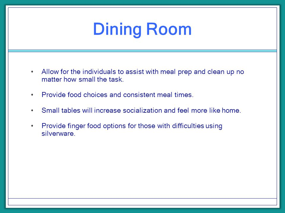 Dining Room Allow for the individuals to assist with meal prep and clean up no matter how small the task. Provide food choices and consistent meal tim